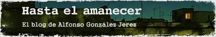 Hasta el amanecer. El blog de Alfonso González Jerez